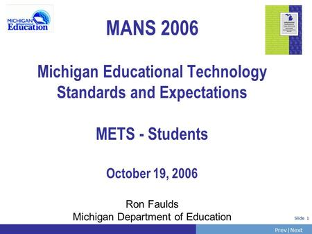 PrevNext | Slide 1 MANS 2006 Michigan Educational Technology Standards and Expectations METS - Students October 19, 2006 Ron Faulds Michigan Department.