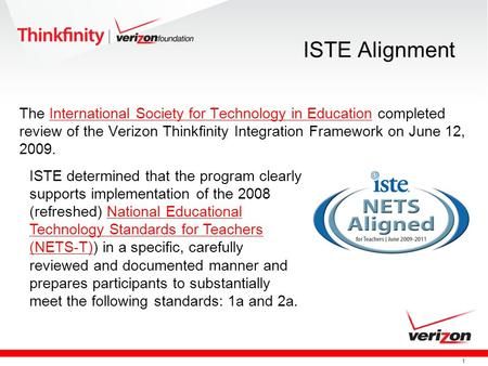 1 ISTE Alignment The International Society for Technology in Education completed review of the Verizon Thinkfinity Integration Framework on June 12, 2009.International.