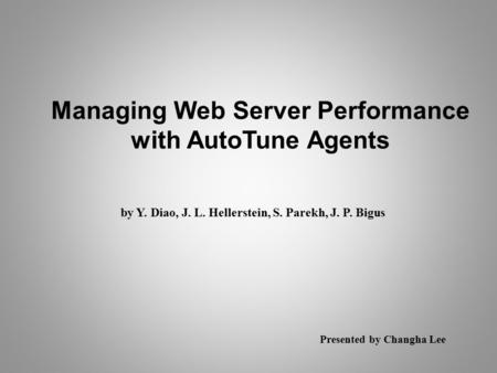 Managing Web Server Performance with AutoTune Agents by Y. Diao, J. L. Hellerstein, S. Parekh, J. P. Bigus Presented by Changha Lee.