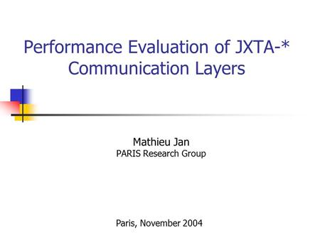 Performance Evaluation of JXTA-* Communication Layers Mathieu Jan PARIS Research Group Paris, November 2004.