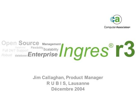 Ingres ® r3 Jim Callaghan, Product Manager R U B I S, Lausanne Décembre 2004 Scalability Flexibility Robust Enterprise Open Source Relational database.