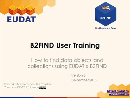 Find Research Data b2find.eudat.eu www.eudat.eu B2FIND User Training How to find data objects and collections using EUDAT's B2FIND This work is licensed.