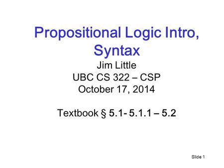 Slide 1 Propositional Logic Intro, Syntax Jim Little UBC CS 322 – CSP October 17, 2014 Textbook § 5.1- 5.1.1 – 5.2.
