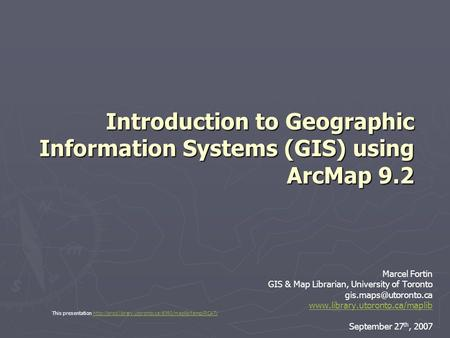 Introduction to Geographic Information Systems (GIS) using ArcMap 9.2 Marcel Fortin GIS & Map Librarian, University of Toronto