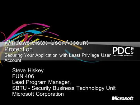 Windows Vista: User Account Protection Securing Your Application with Least Privilege User Account Steve Hiskey FUN 406 Lead Program Manager, SBTU - Security.