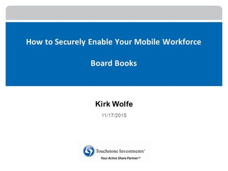 How to Securely Enable Your Mobile Workforce Board Books Kirk Wolfe 11/17/2015.