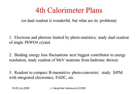 18-23 July 2006J. Hauptman Vancouver LCW06 4th Calorimeter Plans (or dual readout is wonderful, but what are its problems) 1. Electrons and photons limited.