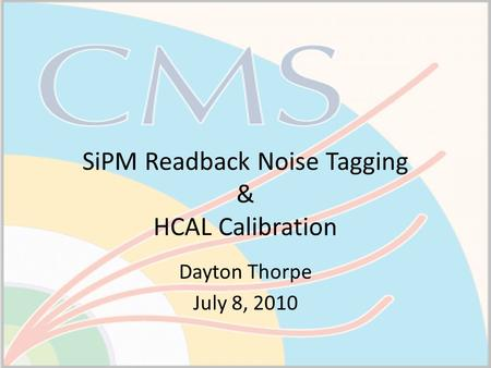 SiPM Readback Noise Tagging & HCAL Calibration Dayton Thorpe July 8, 2010.