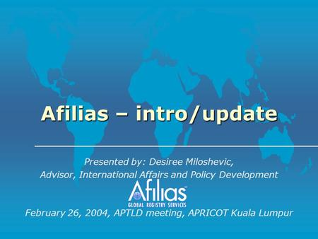 Afilias – intro/update Presented by: Desiree Miloshevic, Advisor, International Affairs and Policy Development February 26, 2004, APTLD meeting, APRICOT.