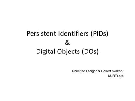 Persistent Identifiers (PIDs) & Digital Objects (DOs) Christine Staiger & Robert Verkerk SURFsara.