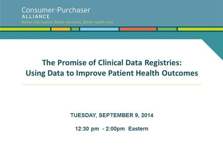The Promise of Clinical Data Registries: Using Data to Improve Patient Health Outcomes TUESDAY, SEPTEMBER 9, 2014 12:30 pm - 2:00pm Eastern.