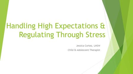 Handling High Expectations & Regulating Through Stress Jessica Cortez, LMSW Child & Adolescent Therapist.