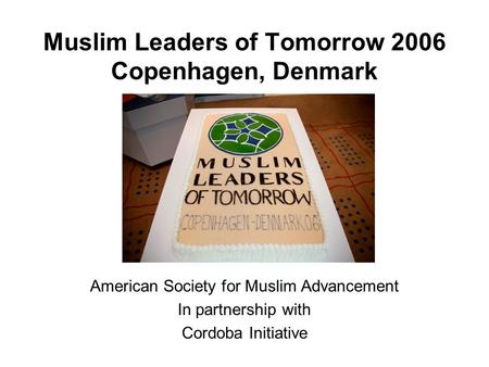 Muslim Leaders of Tomorrow 2006 Copenhagen, Denmark American Society for Muslim Advancement In partnership with Cordoba Initiative.