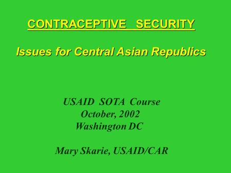 CONTRACEPTIVE SECURITY Issues for Central Asian Republics Issues for Central Asian Republics USAID SOTA Course October, 2002 Washington DC Mary Skarie,