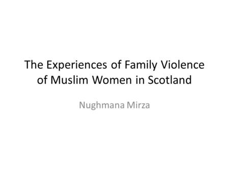 The Experiences of Family Violence of Muslim Women in Scotland Nughmana Mirza.