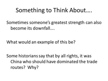 Something to Think About…. Sometimes someone's greatest strength can also become its downfall…. What would an example of this be? Some historians say that.