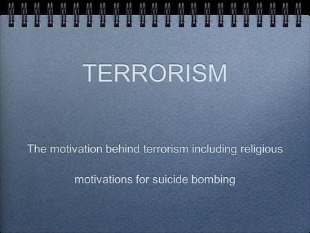 The motivation behind terrorism including religious motivations for suicide bombing TERRORISM.