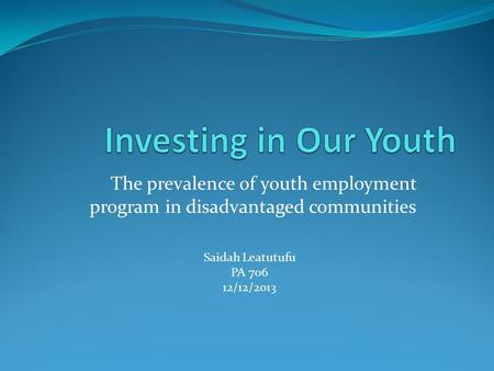 The prevalence of youth employment program in disadvantaged communities Saidah Leatutufu PA 706 12/12/2013.