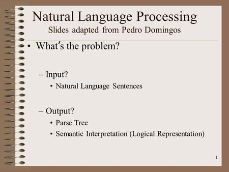 1 Natural Language Processing Slides adapted from Pedro Domingos What ' s the problem? –Input? Natural Language Sentences –Output? Parse Tree Semantic.