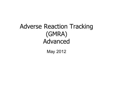 Adverse Reaction Tracking (GMRA) Advanced May 2012.