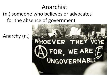 Anarchist (n.) someone who believes or advocates for the absence of government Anarchy (n.)