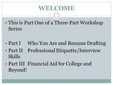 WELCOME This is Part One of a Three-Part Workshop Series Part IWho You Are and Resume Drafting Part IIProfessional <strong>Etiquette</strong>/Interview Skills Part IIIFinancial.