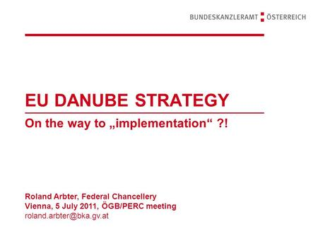 "EU DANUBE STRATEGY On the way to ""implementation"" ?! Roland Arbter, Federal Chancellery Vienna, 5 July 2011, ÖGB/PERC meeting"