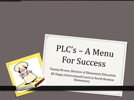 PLC's – A Menu For Success Tammy Brown, Director of Elementary Education Jill Hager, Instructional Coach at North Newton Elementary 1.