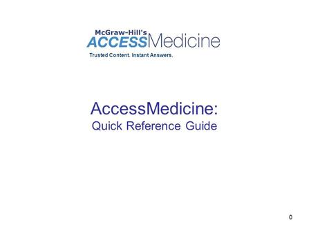 0 AccessMedicine: Quick Reference Guide Trusted Content. Instant Answers.
