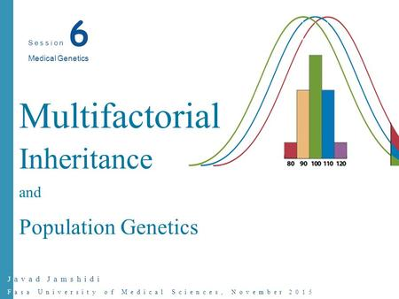 Javad Jamshidi Fasa University of Medical Sciences, November 2015 Multifactorial Inheritance and Population Genetics Session 6 Medical Genetics.