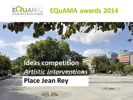 Ideas competition Artistic interventions Place Jean Rey EQuAMA awards 2014.