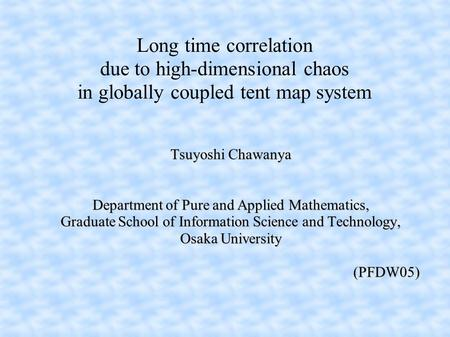 Long time correlation due to high-dimensional chaos in globally coupled tent map system Tsuyoshi Chawanya Department of Pure and Applied Mathematics, Graduate.