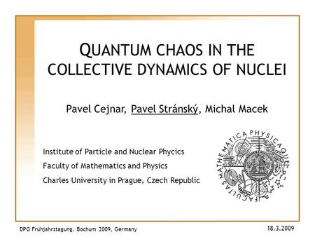 Q UANTUM CHAOS IN THE COLLECTIVE DYNAMICS OF NUCLEI Pavel Cejnar, Pavel Stránský, Michal Macek DPG Frühjahrstagung, Bochum 2009, Germany 18.3.2009 Institute.