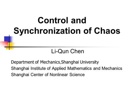 Control and Synchronization of Chaos Li-Qun Chen Department of Mechanics, Shanghai University Shanghai Institute of Applied Mathematics and Mechanics Shanghai.
