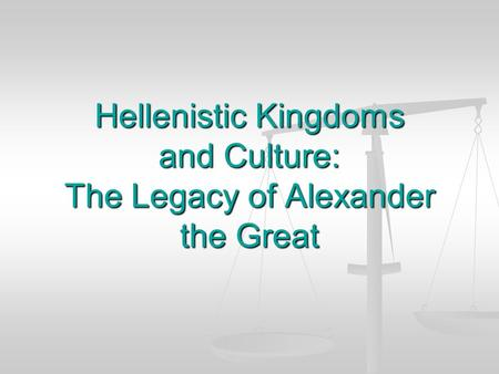 Hellenistic Kingdoms and Culture: The Legacy of Alexander the Great
