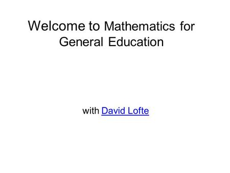 Welcome to Mathematics for General Education with David LofteDavid Lofte.