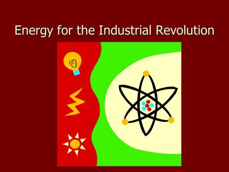 Energy for the Industrial Revolution. The need for energy The need for energy –Early factories relied on horses, oxen, water mills –Factories grew and.
