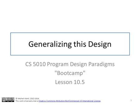 Generalizing this Design CS 5010 Program Design Paradigms Bootcamp Lesson 10.5 1 © Mitchell Wand, 2012-2014 This work is licensed under a Creative Commons.