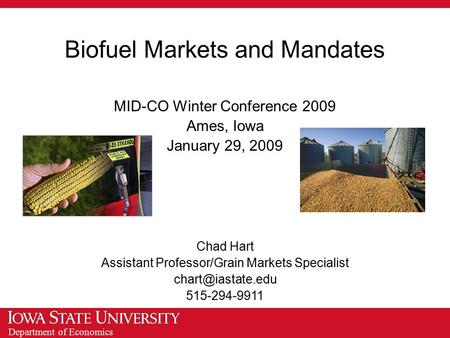 Department of Economics Biofuel Markets and Mandates MID-CO Winter Conference 2009 Ames, Iowa January 29, 2009 Chad Hart Assistant Professor/Grain Markets.