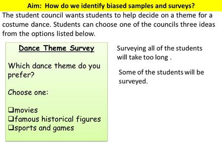 Aim: How do we identify biased samples and surveys? The student council wants students to help decide on a theme for a costume dance. Students can choose.