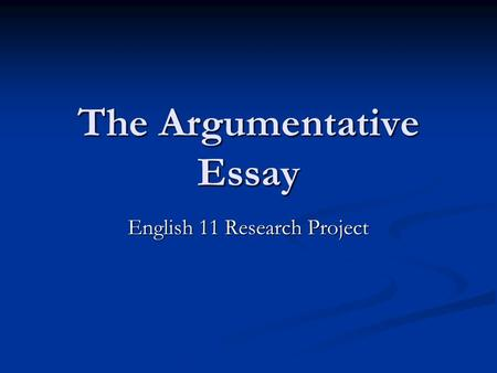 The Argumentative Essay English 11 Research Project.