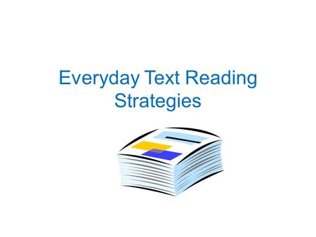Everyday Text Reading Strategies. What is Everyday Text? Everyday text is reading you encounter every day. It includes a variety of materials such as.