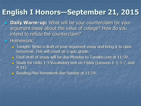 English I Honors—September 21, 2015 Daily Warm-up: What will be your counterclaim for your argument essay about the value of college? How do you intend.