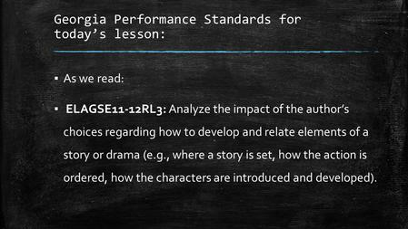 Georgia Performance Standards for today's lesson: ▪ As we read: ▪ ELAGSE11-12RL3: Analyze the impact of the author's choices regarding how to develop and.