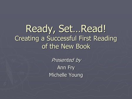Ready, Set…Read! Creating a Successful First Reading of the New Book Presented by Ann Fry Michelle Young.