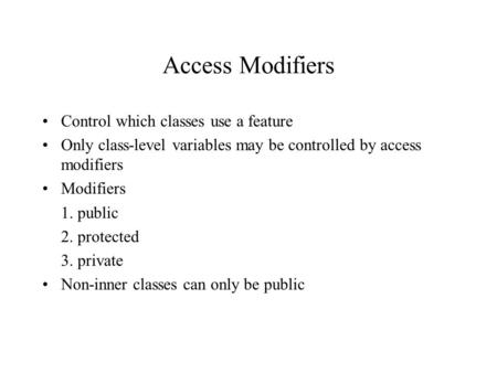 Access Modifiers Control which classes use a feature Only class-level variables may be controlled by access modifiers Modifiers 1. public 2. protected.