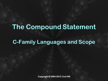 Copyright © 2004-2012 Curt Hill The Compound Statement C-Family Languages and Scope.