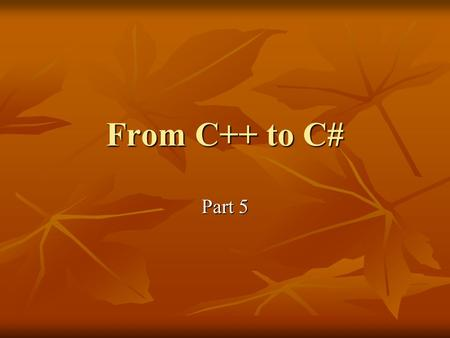 From C++ to C# Part 5. Enums Similar to C++ Similar to C++ Read up section 1.10 of Spec. Read up section 1.10 of Spec.
