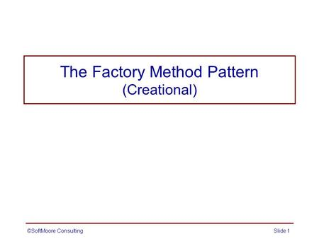 The Factory Method Pattern (Creational) ©SoftMoore ConsultingSlide 1.
