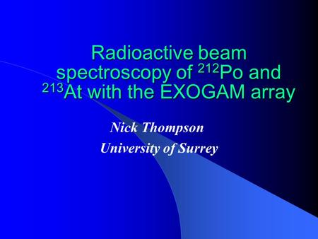 Radioactive beam spectroscopy of 212 Po and 213 At with the EXOGAM array Nick Thompson University of Surrey.